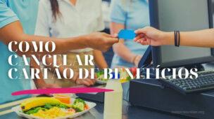 Como cancelar cartão de benefícios, alimentação, refeição, combustível, transporte etc